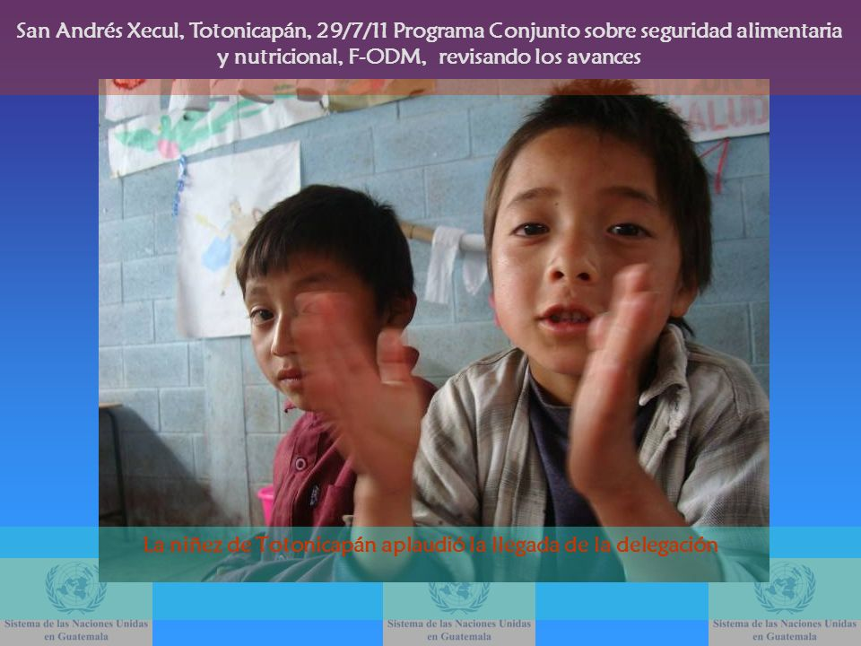 La niñez de Totonicapán aplaudió la llegada de la delegación San Andrés Xecul, Totonicapán, 29/7/11 Programa Conjunto sobre seguridad alimentaria y nu