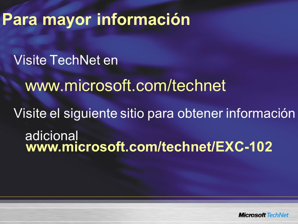 www.microsoft.com/technet/EXC-102 Visite TechNet en www.microsoft.com/technet Visite el siguiente sitio para obtener información adicional Para mayor