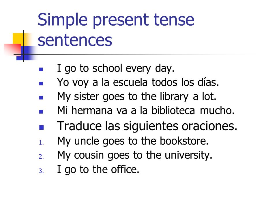 Simple present tense sentences I go to school every day. Yo voy a la escuela todos los días. My sister goes to the library a lot. Mi hermana va a la b