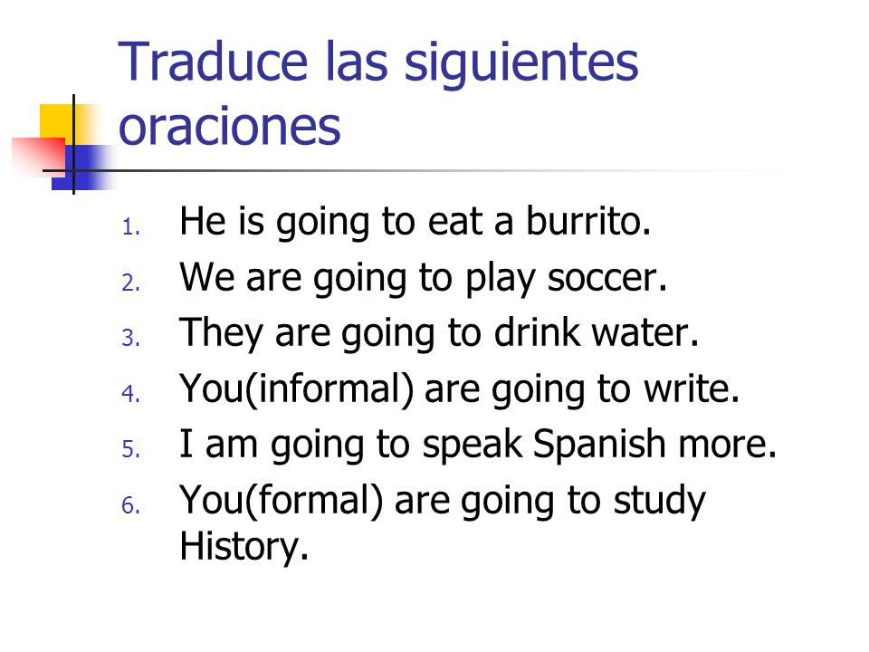 Traduce las siguientes oraciones 1. He is going to eat a burrito. 2. We are going to play soccer. 3. They are going to drink water. 4. You(informal) a
