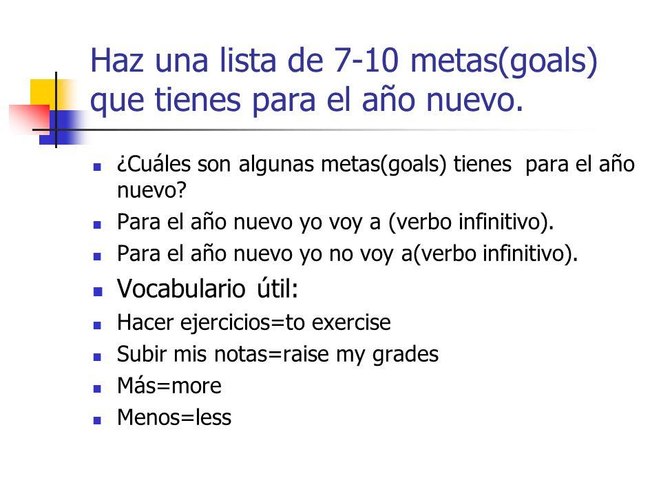 Haz una lista de 7-10 metas(goals) que tienes para el año nuevo. ¿Cuáles son algunas metas(goals) tienes para el año nuevo? Para el año nuevo yo voy a