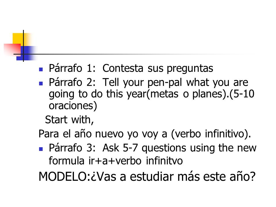 Párrafo 1: Contesta sus preguntas Párrafo 2: Tell your pen-pal what you are going to do this year(metas o planes).(5-10 oraciones) Start with, Para el