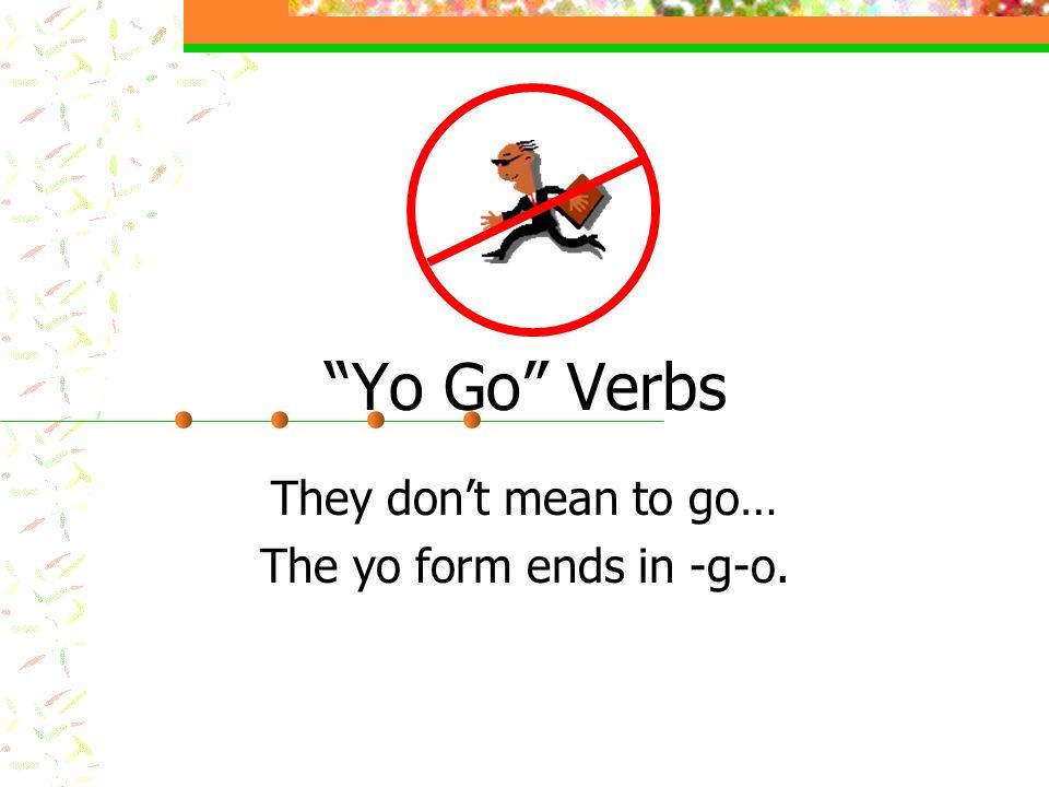 Salir – to leave – yo salgo Poner – to put – yo pongo Hacer – to make/do – yo hago Traer – to bring – yo traigo Tener – to have – yo tengo (*e ie) Venir – to come – yo vengo (*e ie) Decir – to say/tell – yo digo (*e i) Yo Go Verbs