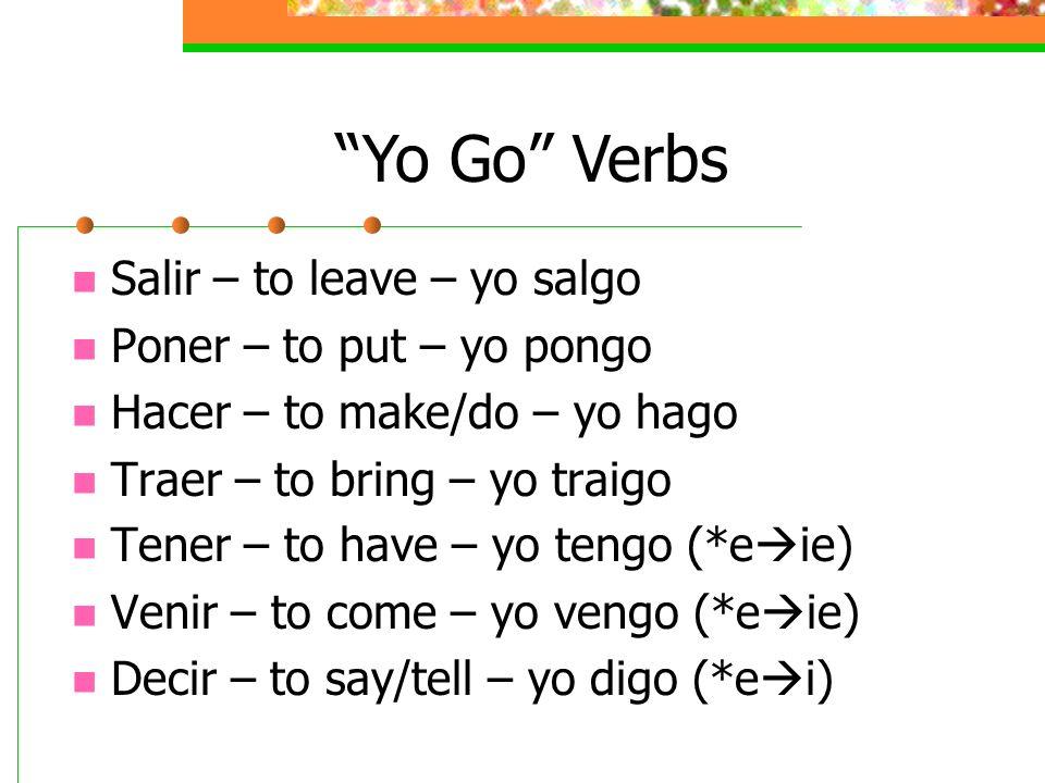 Salir – to leave – yo salgo Poner – to put – yo pongo Hacer – to make/do – yo hago Traer – to bring – yo traigo Tener – to have – yo tengo (*e ie) Ven