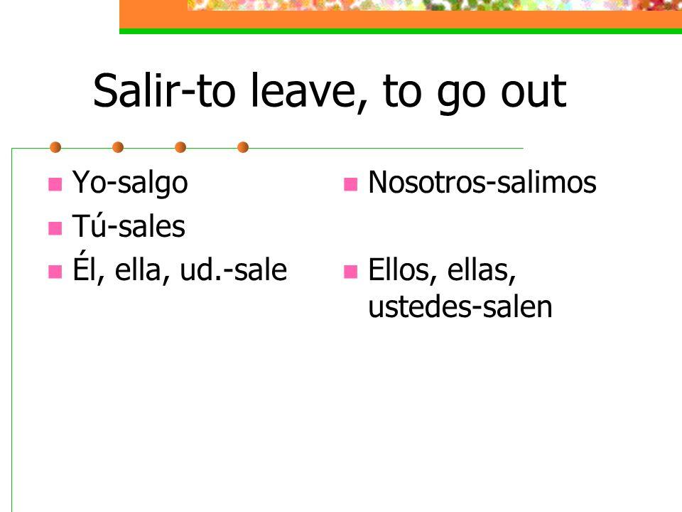 Salir-to leave, to go out Yo-salgo Tú-sales Él, ella, ud.-sale Nosotros-salimos Ellos, ellas, ustedes-salen