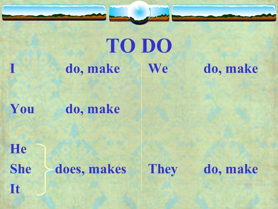 TO DO I do, make You do, make He She does, makes It Wedo, make Theydo, make