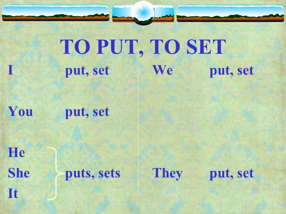 TO PUT, TO SET I put, set Youput, set He Sheputs, sets It Weput, set Theyput, set