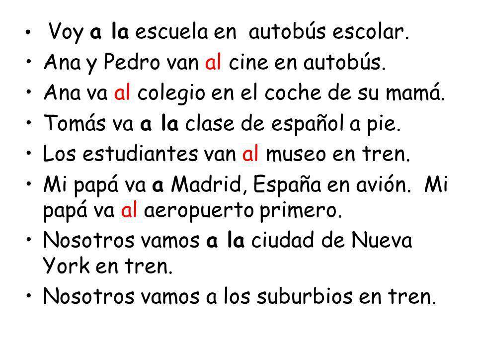 Voy a la escuela en autobús escolar. Ana y Pedro van al cine en autobús. Ana va al colegio en el coche de su mamá. Tomás va a la clase de español a pi