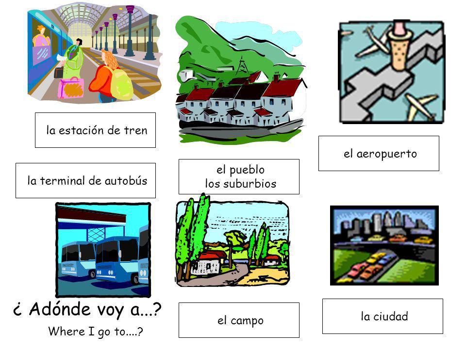 el aeropuerto el pueblo los suburbios la terminal de autobús la ciudad el campo la estación de tren ¿ Adónde voy a...? Where I go to....?