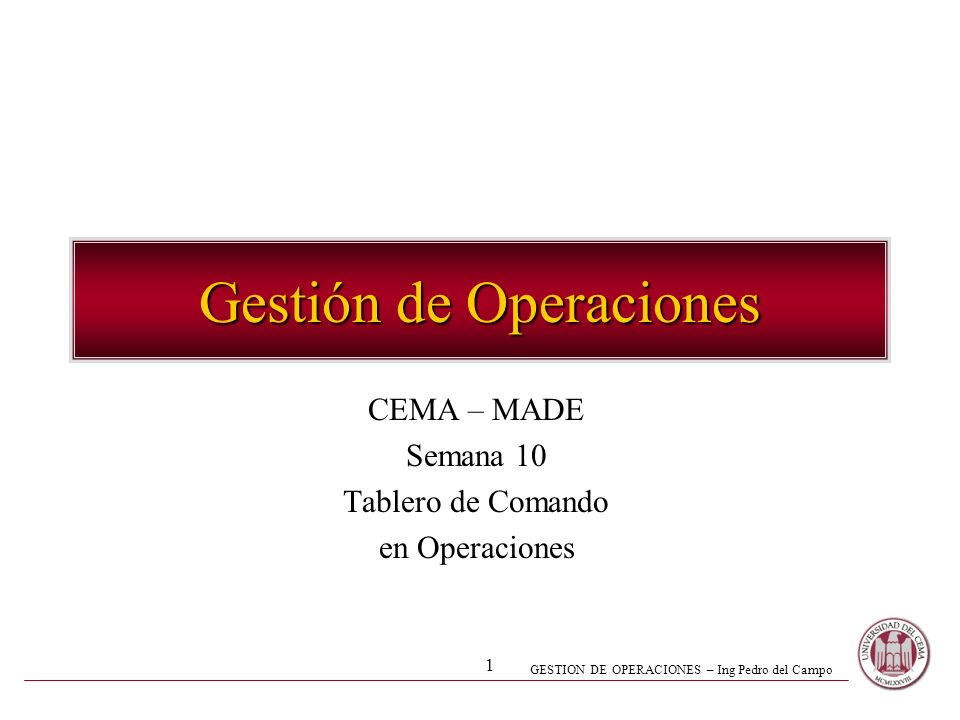GESTION DE OPERACIONES – Ing Pedro del Campo 1 Gestión de Operaciones CEMA – MADE Semana 10 Tablero de Comando en Operaciones