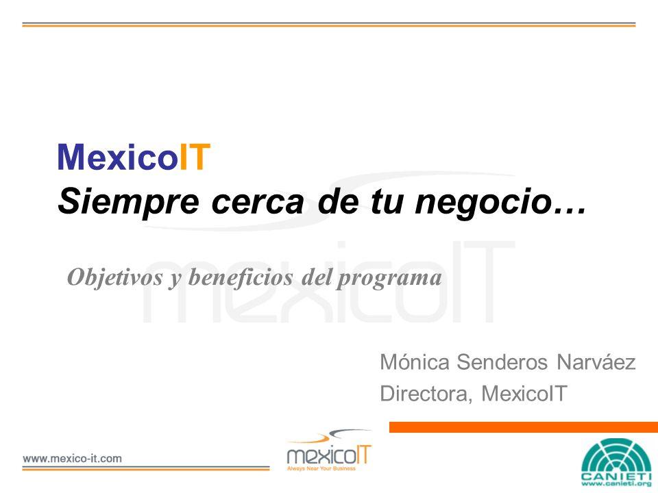 MexicoIT Siempre cerca de tu negocio… Mónica Senderos Narváez Directora, MexicoIT Objetivos y beneficios del programa