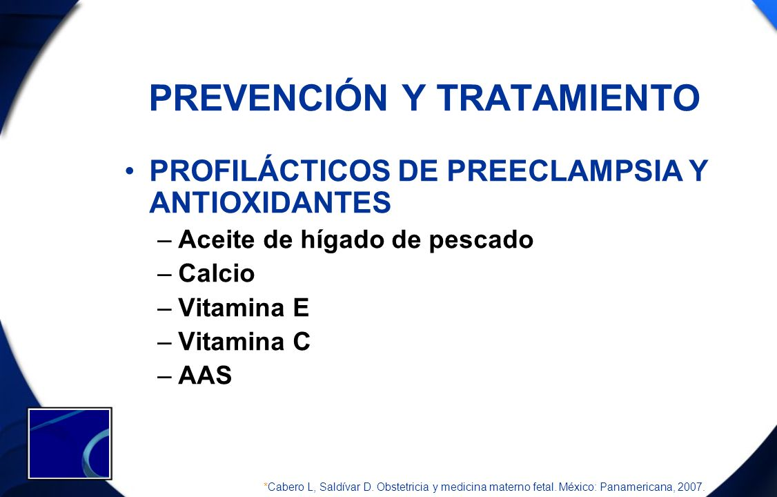 PREVENCIÓN Y TRATAMIENTO PROFILÁCTICOS DE PREECLAMPSIA Y ANTIOXIDANTES –Aceite de hígado de pescado –Calcio –Vitamina E –Vitamina C –AAS *Cabero L, Sa
