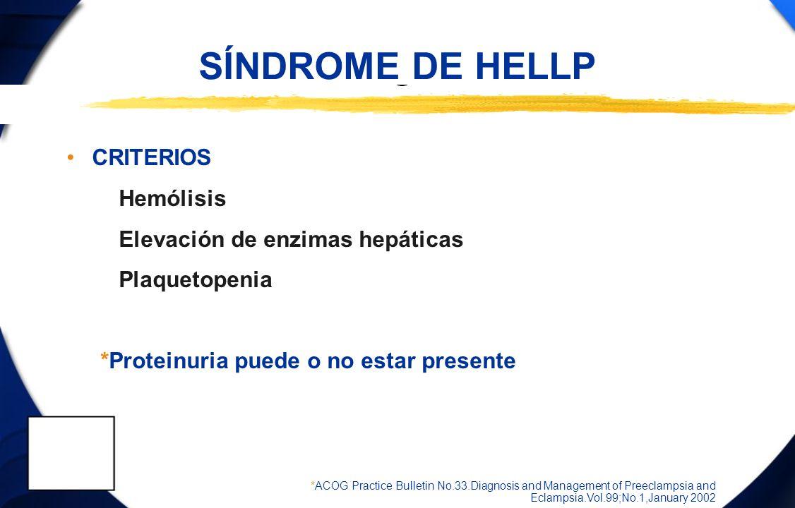 SÍNDROME DE HELLP CRITERIOS Hemólisis Elevación de enzimas hepáticas Plaquetopenia *Proteinuria puede o no estar presente *ACOG Practice Bulletin No.3