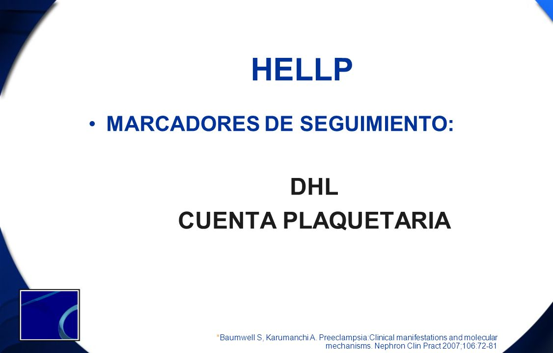 HELLP MARCADORES DE SEGUIMIENTO: DHL CUENTA PLAQUETARIA *Baumwell S, Karumanchi A. Preeclampsia:Clinical manifestations and molecular mechanisms. Neph