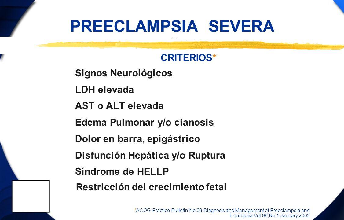 PREECLAMPSIA SEVERA CRITERIOS* Signos Neurológicos LDH elevada AST o ALT elevada Edema Pulmonar y/o cianosis Dolor en barra, epigástrico Disfunción He