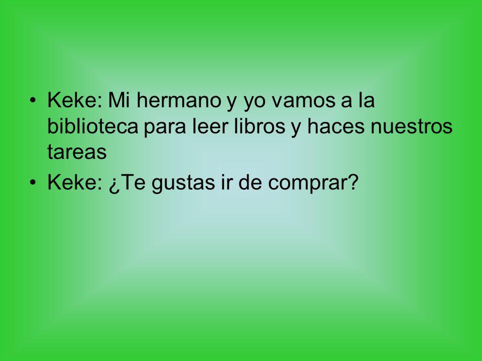 Keke: Mi hermano y yo vamos a la biblioteca para leer libros y haces nuestros tareas Keke: ¿Te gustas ir de comprar?