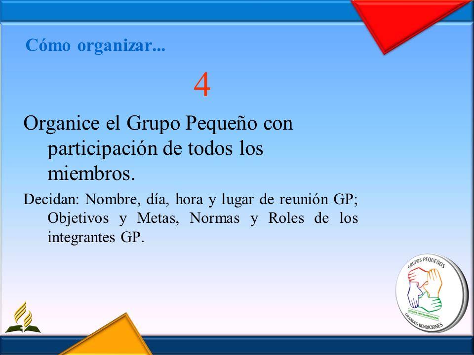 Cómo organizar... 4 Organice el Grupo Pequeño con participación de todos los miembros. Decidan: Nombre, día, hora y lugar de reunión GP; Objetivos y M
