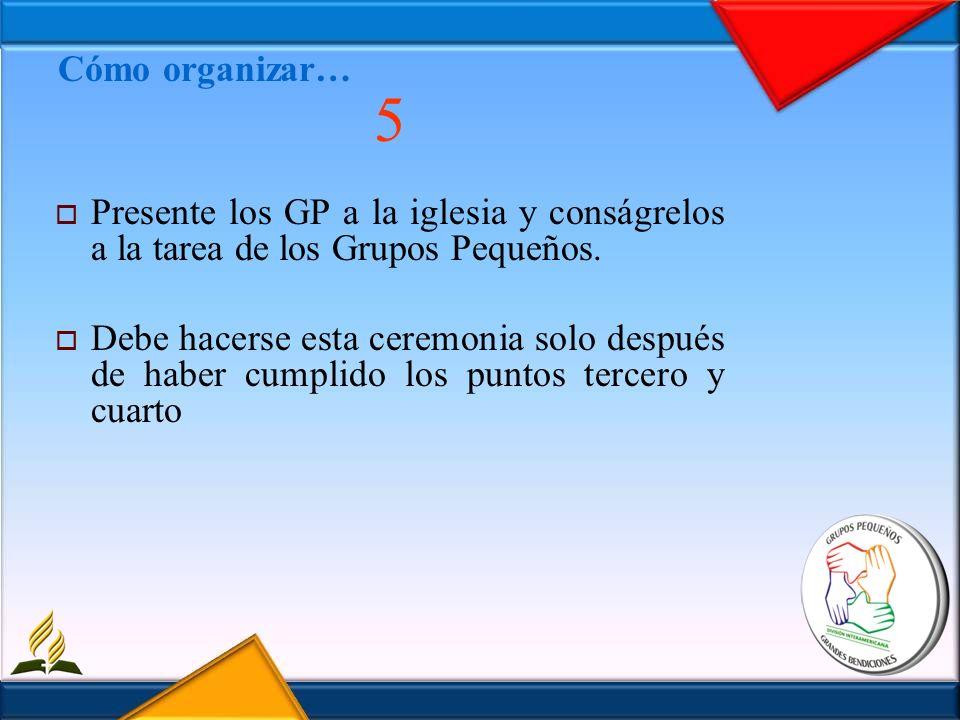 Cómo organizar… 5 Presente los GP a la iglesia y conságrelos a la tarea de los Grupos Pequeños. Debe hacerse esta ceremonia solo después de haber cump