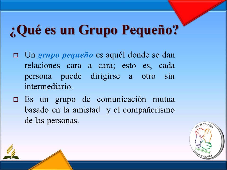 ¿Qué es un Grupo Pequeño? Un grupo pequeño es aquél donde se dan relaciones cara a cara; esto es, cada persona puede dirigirse a otro sin intermediari