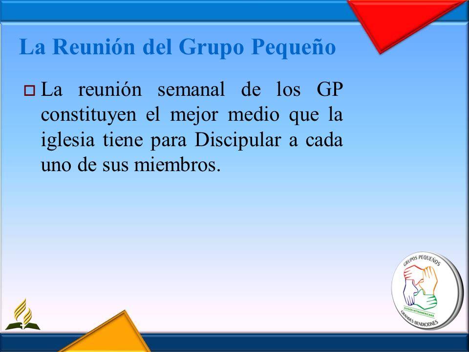 La Reunión del Grupo Pequeño La reunión semanal de los GP constituyen el mejor medio que la iglesia tiene para Discipular a cada uno de sus miembros.