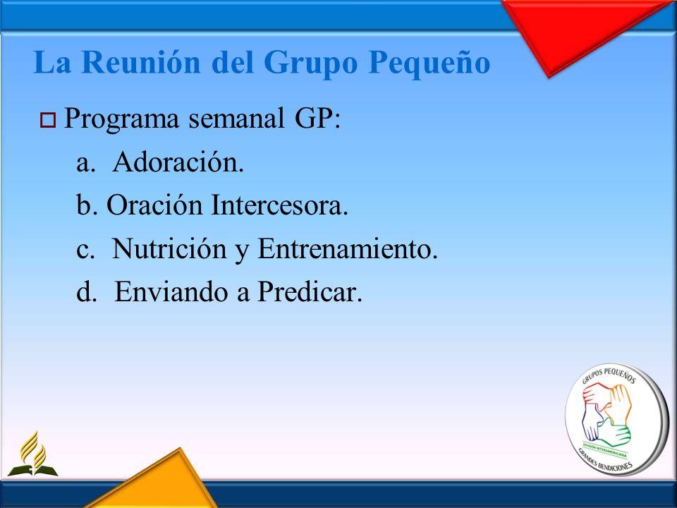 La Reunión del Grupo Pequeño Programa semanal GP: a. Adoración. b. Oración Intercesora. c. Nutrición y Entrenamiento. d. Enviando a Predicar.