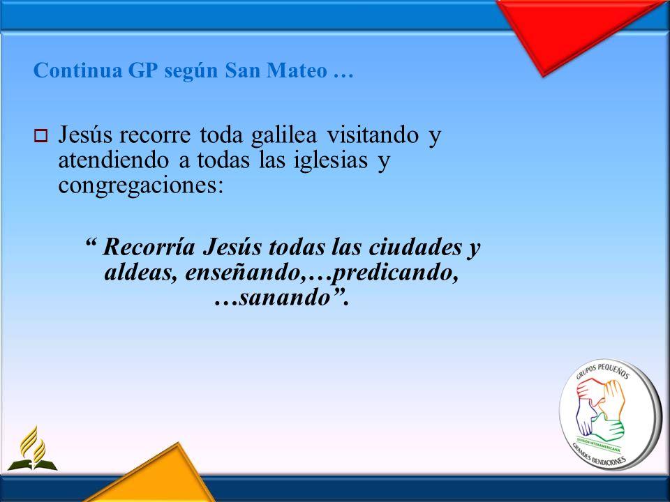 Continua GP según San Mateo … Jesús recorre toda galilea visitando y atendiendo a todas las iglesias y congregaciones: Recorría Jesús todas las ciudad