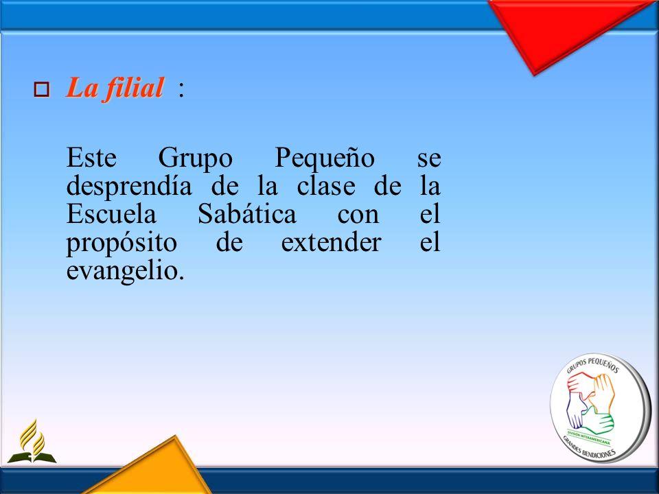 La filial La filial : Este Grupo Pequeño se desprendía de la clase de la Escuela Sabática con el propósito de extender el evangelio.