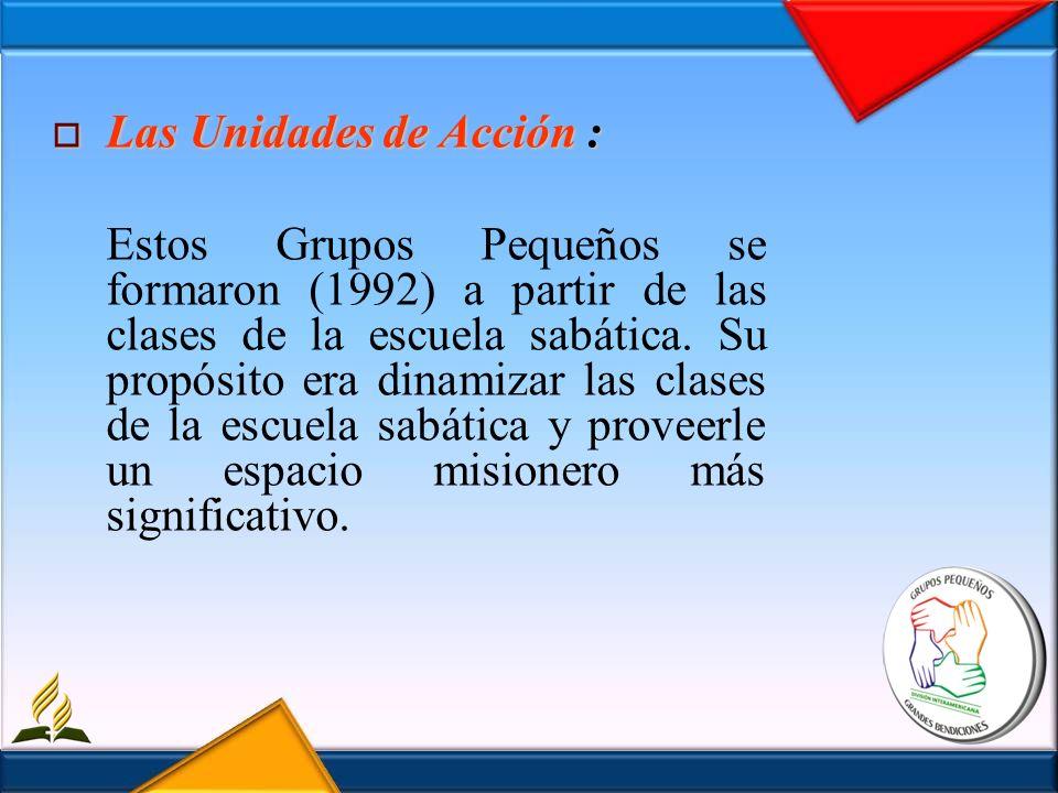 Las Unidades de Acción : Las Unidades de Acción : Estos Grupos Pequeños se formaron (1992) a partir de las clases de la escuela sabática. Su propósito