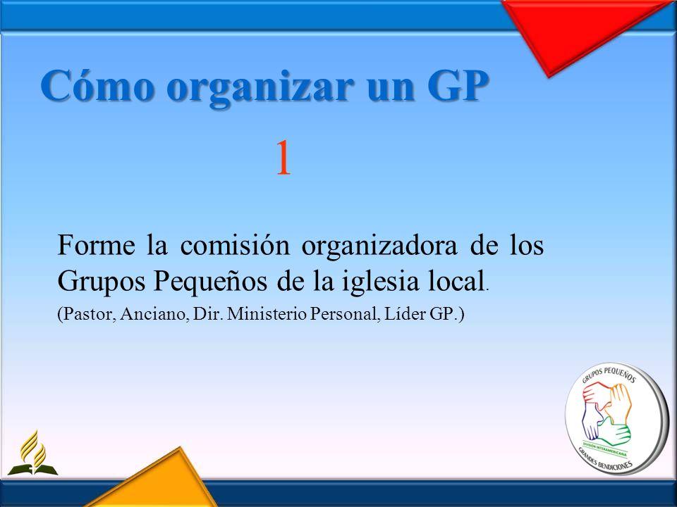 Cómo organizar un GP 1 Forme la comisión organizadora de los Grupos Pequeños de la iglesia local. (Pastor, Anciano, Dir. Ministerio Personal, Líder GP