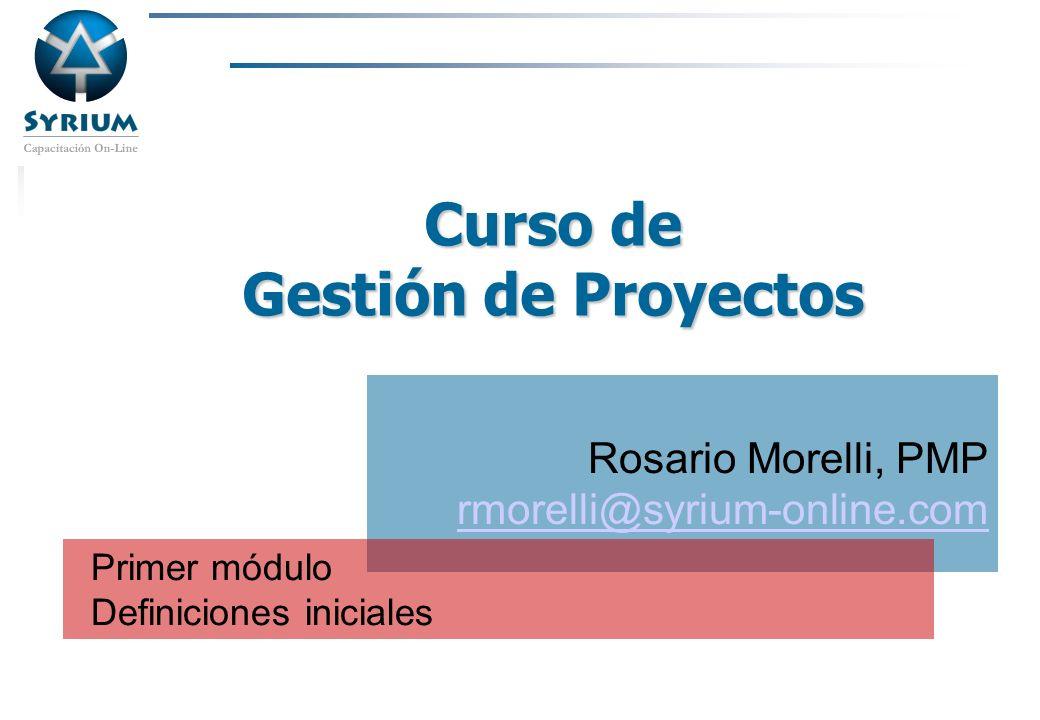 Rosario Morelli, PMP Curso de Gestión de Proyectos Rosario Morelli, PMP rmorelli@syrium-online.com Primer módulo Definiciones iniciales