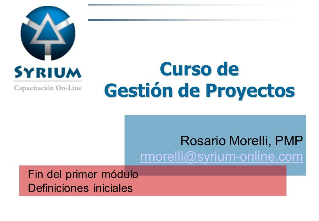 Rosario Morelli, PMP Curso de Gestión de Proyectos Rosario Morelli, PMP rmorelli@syrium-online.com Fin del primer módulo Definiciones iniciales