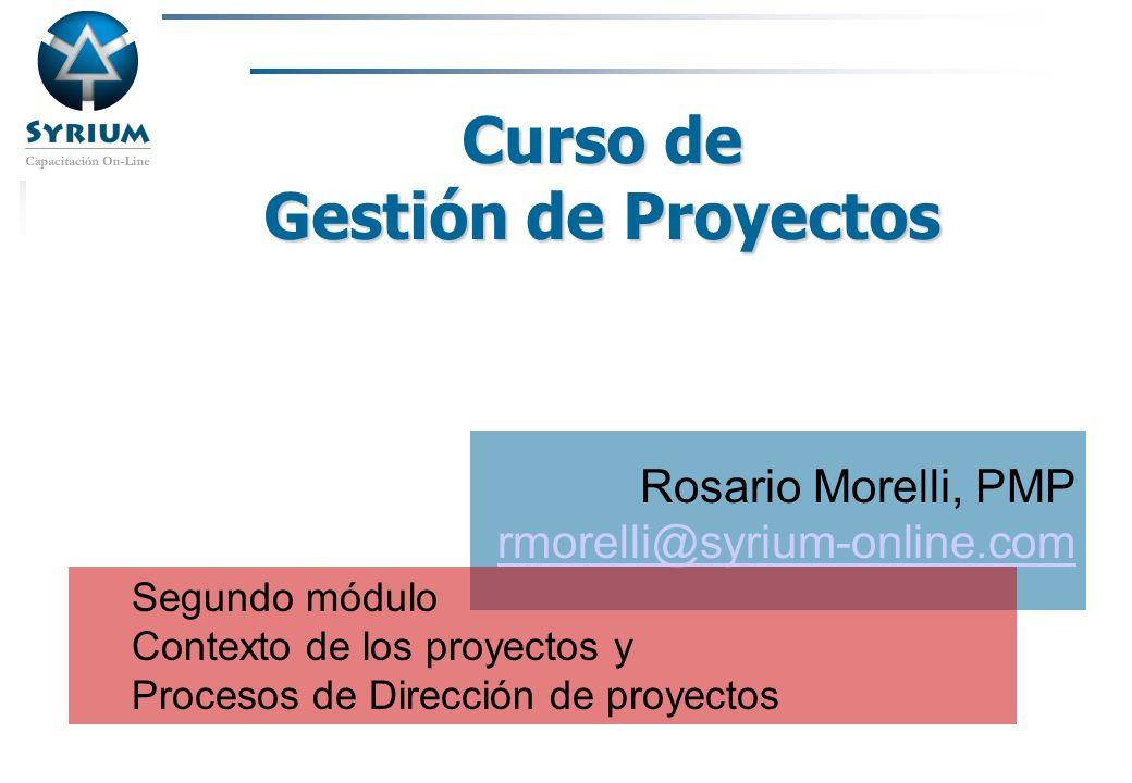 Rosario Morelli, PMP Curso de Gestión de Proyectos Rosario Morelli, PMP rmorelli@syrium-online.com Segundo módulo Contexto de los proyectos y Procesos