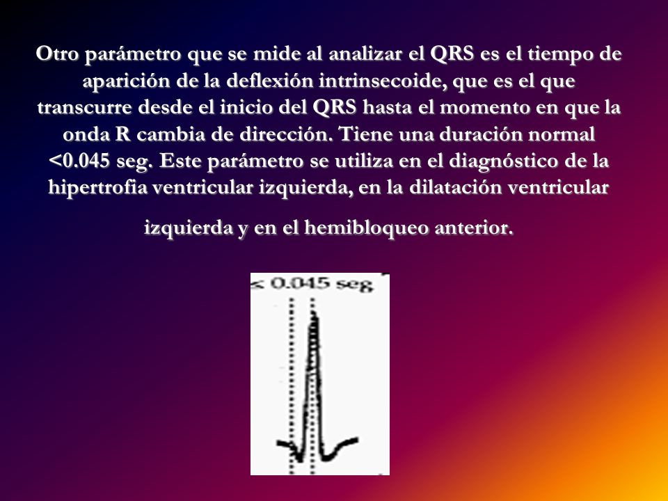 Otro parámetro que se mide al analizar el QRS es el tiempo de aparición de la deflexión intrinsecoide, que es el que transcurre desde el inicio del QR