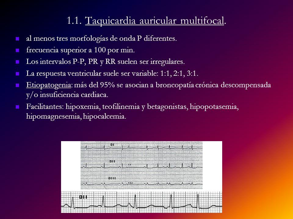 1.1. Taquicardia auricular multifocal. al menos tres morfologías de onda P diferentes. frecuencia superior a 100 por min. Los intervalos P-P, PR y RR