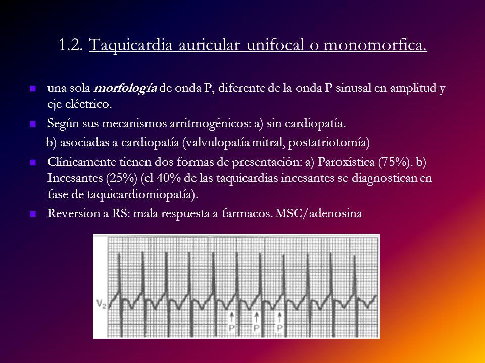 1.2. Taquicardia auricular unifocal o monomorfica. una sola morfología de onda P, diferente de la onda P sinusal en amplitud y eje eléctrico. Según su