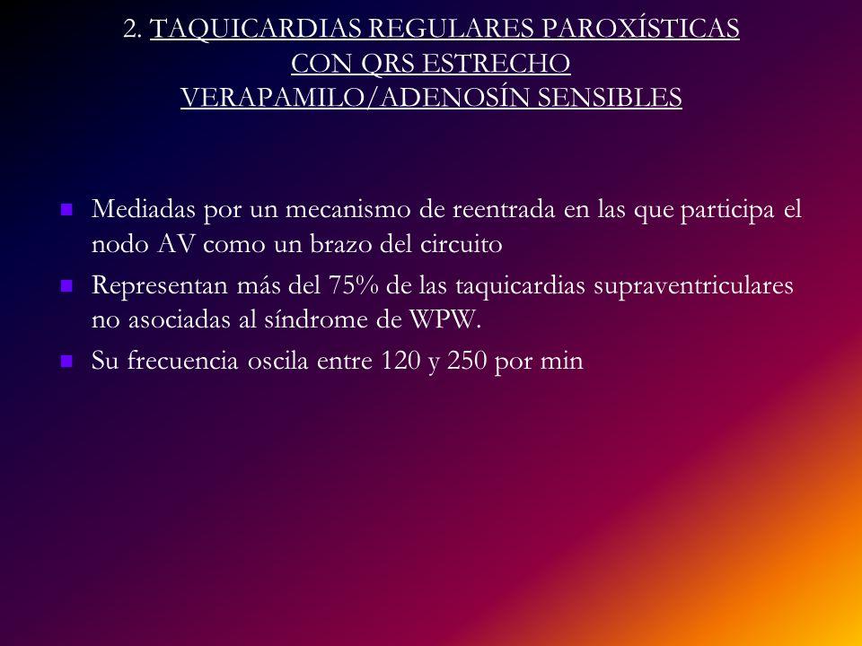 2. TAQUICARDIAS REGULARES PAROXÍSTICAS CON QRS ESTRECHO VERAPAMILO/ADENOSÍN SENSIBLES Mediadas por un mecanismo de reentrada en las que participa el n