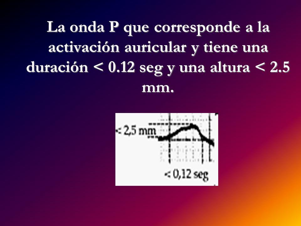 La onda P que corresponde a la activación auricular y tiene una duración < 0.12 seg y una altura < 2.5 mm. La onda P que corresponde a la activación a