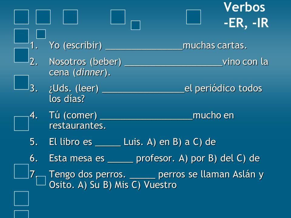 Verbos -ER, -IR 1.Yo (escribir) _______________muchas cartas. 2.Nosotros (beber) ___________________vino con la cena (dinner). 3.¿Uds. (leer) ________