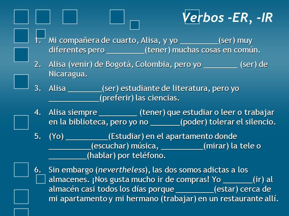 Verbos -ER, -IR 1.Mi compañera de cuarto, Alisa, y yo _________(ser) muy diferentes pero _________(tener) muchas cosas en común. 2.Alisa (venir) de Bo