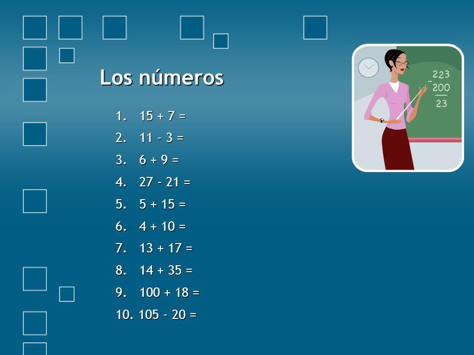 Los números 1.15 + 7 = 2.11 - 3 = 3. 6 + 9 = 4. 27 - 21 = 5. 5 + 15 = 6. 4 + 10 = 7. 13 + 17 = 8. 14 + 35 = 9. 100 + 18 = 10. 105 - 20 =