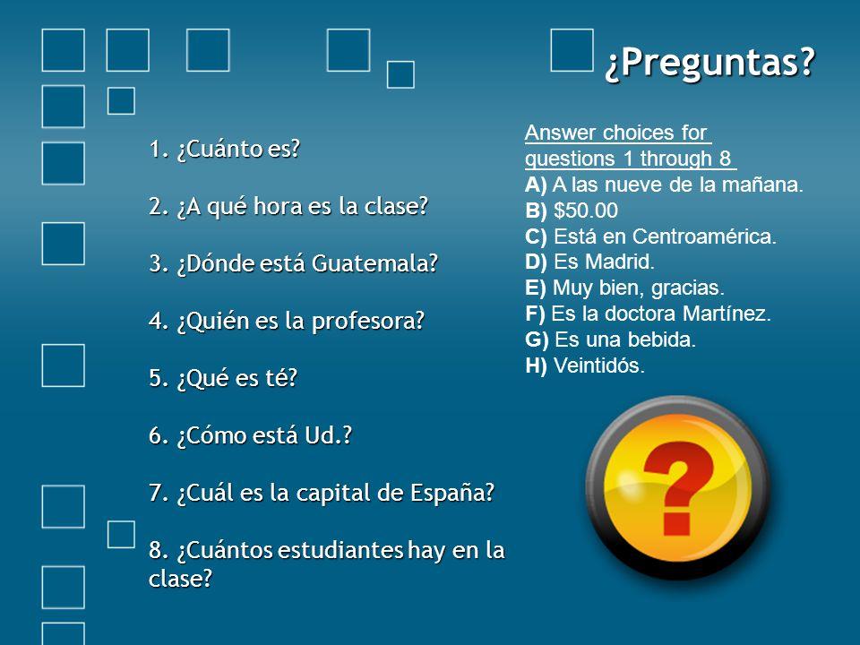 ¿Preguntas? 1. ¿Cuánto es? 2. ¿A qué hora es la clase? 3. ¿Dónde está Guatemala? 4. ¿Quién es la profesora? 5. ¿Qué es t é ? 6. ¿Cómo está Ud.? 7. ¿Cu