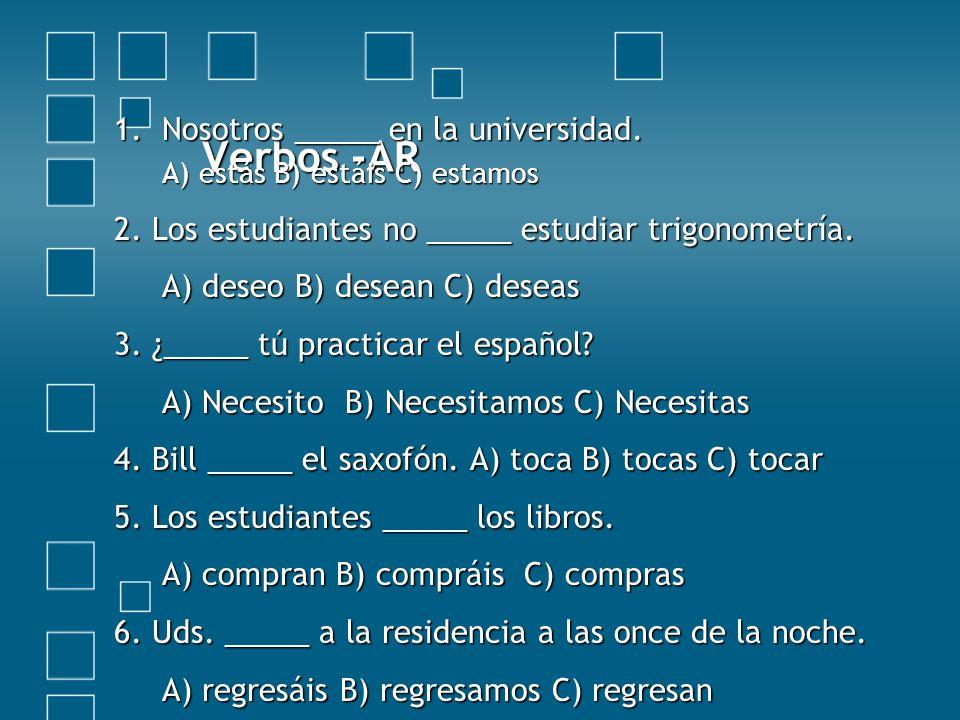 Verbos -AR 1.Nosotros _____ en la universidad. A) estás B) estáis C) estamos 2. Los estudiantes no _____ estudiar trigonometría. A) deseo B) desean C)