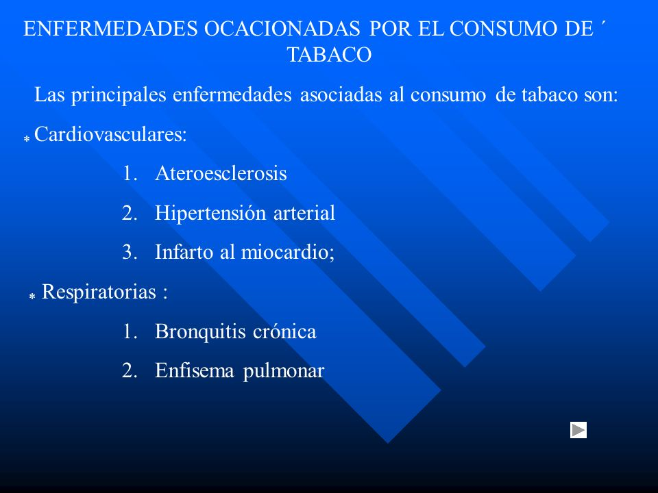 ENFERMEDADES OCACIONADAS POR EL CONSUMO DE ´ TABACO Las principales enfermedades asociadas al consumo de tabaco son: * Cardiovasculares: 1.Ateroesclerosis 2.Hipertensión arterial 3.Infarto al miocardio; * Respiratorias : 1.Bronquitis crónica 2.Enfisema pulmonar