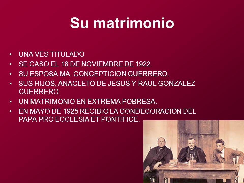 Su matrimonio UNA VES TITULADO SE CASO EL 18 DE NOVIEMBRE DE 1922. SU ESPOSA MA. CONCEPTICION GUERRERO. SUS HIJOS, ANACLETO DE JESUS Y RAUL GONZALEZ G
