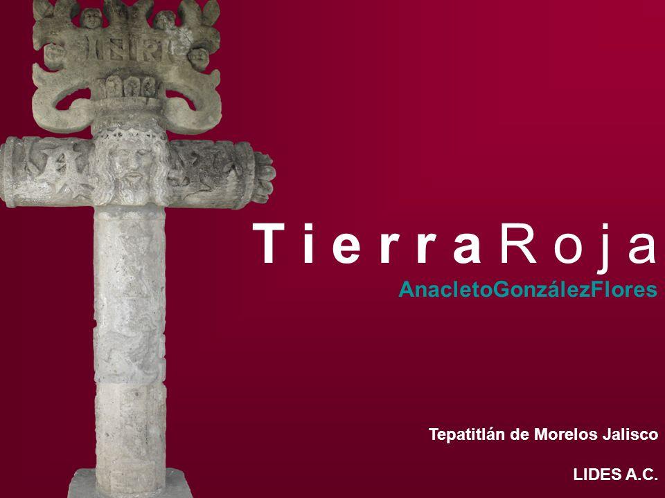 T i e r r a R o j a AnacletoGonzálezFlores Tepatitlán de Morelos Jalisco LIDES A.C.