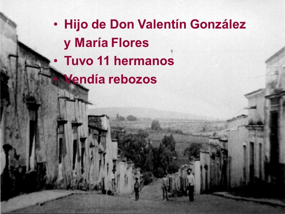 Hijo de Don Valentín González y María Flores Tuvo 11 hermanos Vendía rebozos