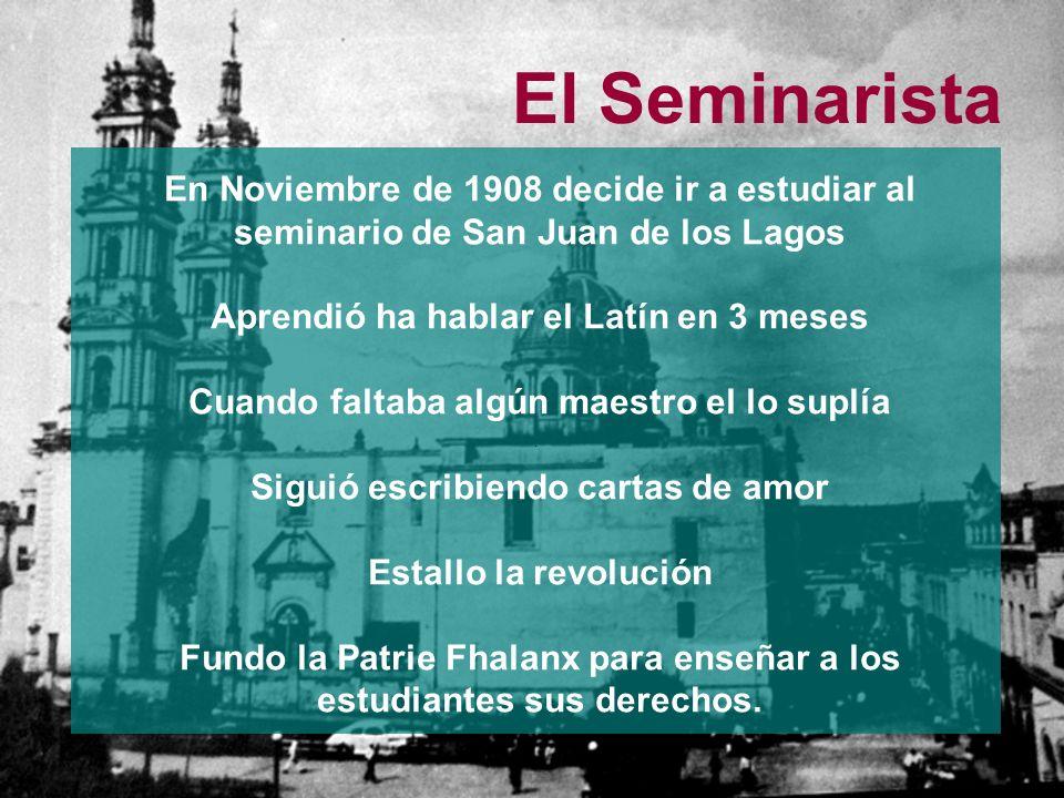 El Seminarista. En Noviembre de 1908 decide ir a estudiar al seminario de San Juan de los Lagos Aprendió ha hablar el Latín en 3 meses Cuando faltaba