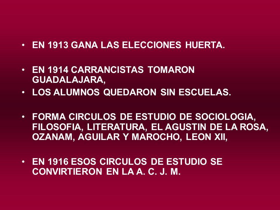 EN 1913 GANA LAS ELECCIONES HUERTA. EN 1914 CARRANCISTAS TOMARON GUADALAJARA, LOS ALUMNOS QUEDARON SIN ESCUELAS. FORMA CIRCULOS DE ESTUDIO DE SOCIOLOG