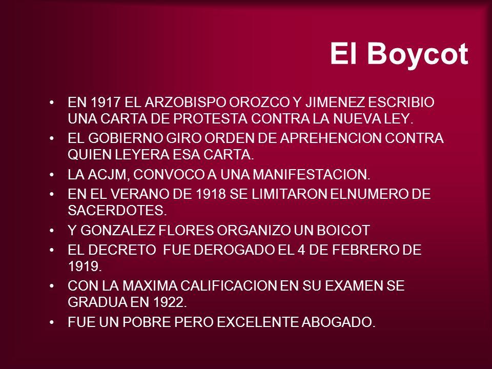 El Boycot EN 1917 EL ARZOBISPO OROZCO Y JIMENEZ ESCRIBIO UNA CARTA DE PROTESTA CONTRA LA NUEVA LEY. EL GOBIERNO GIRO ORDEN DE APREHENCION CONTRA QUIEN