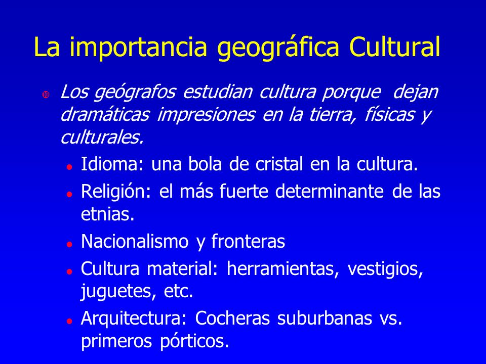 La importancia geográfica Cultural Los geógrafos estudian cultura porque dejan dramáticas impresiones en la tierra, físicas y culturales. l Idioma: un